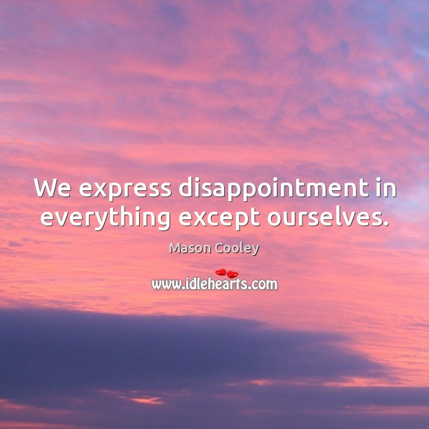 We express disappointment in everything except ourselves. Image