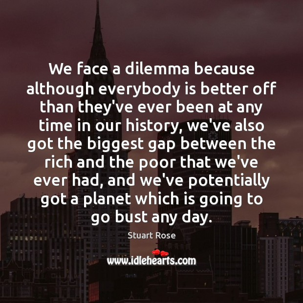We face a dilemma because although everybody is better off than they've Image