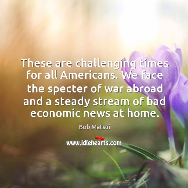Image, We face the specter of war abroad and a steady stream of bad economic news at home.