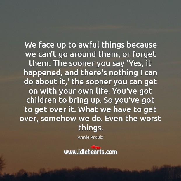 Image, We face up to awful things because we can't go around them,