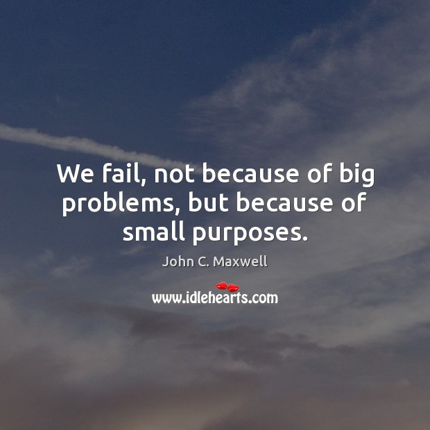 We fail, not because of big problems, but because of small purposes. Image