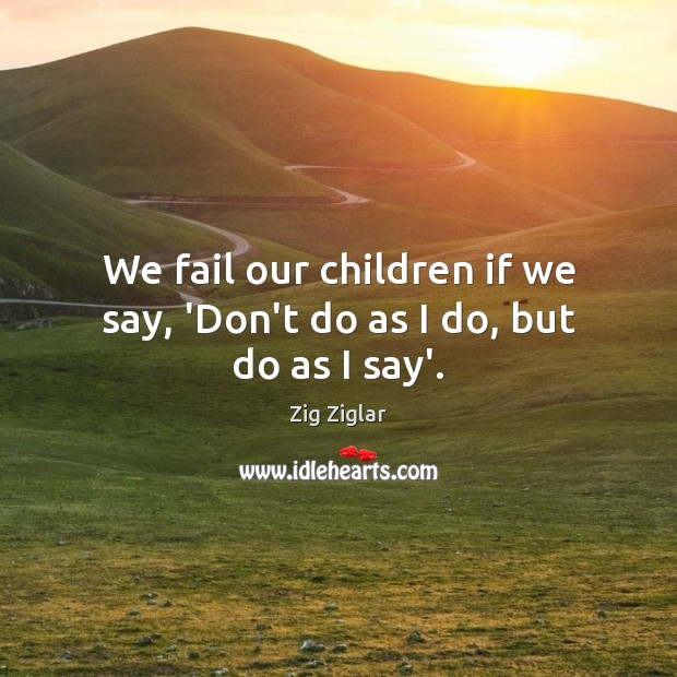 We fail our children if we say, 'Don't do as I do, but do as I say'. Image