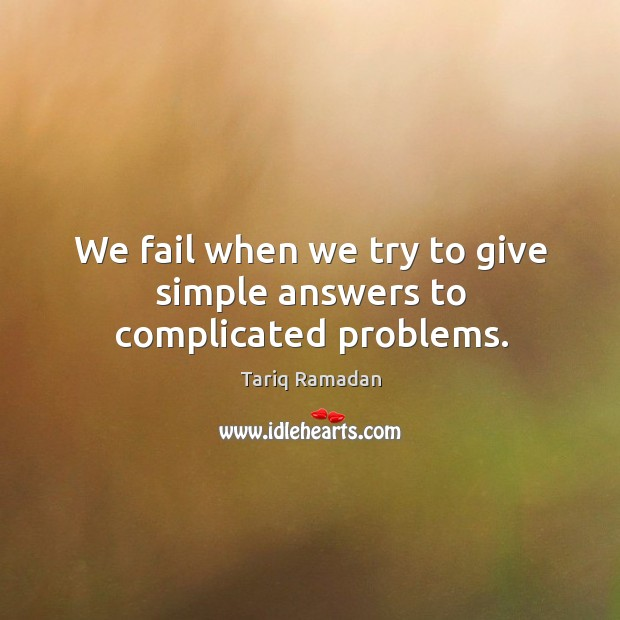 We fail when we try to give simple answers to complicated problems. Image