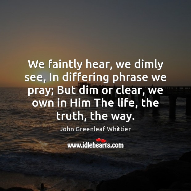 We faintly hear, we dimly see, In differing phrase we pray; But John Greenleaf Whittier Picture Quote