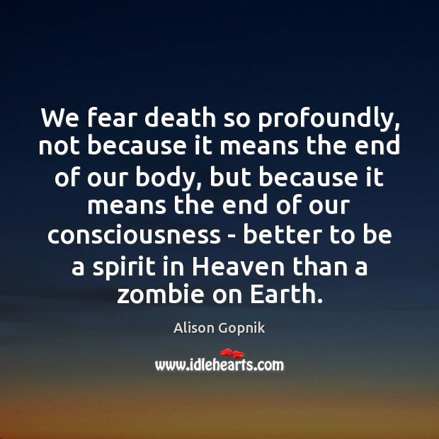 Image, We fear death so profoundly, not because it means the end of
