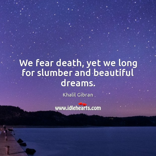 Image, We fear death, yet we long for slumber and beautiful dreams.