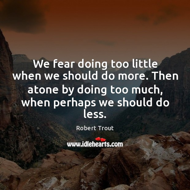 Image, We fear doing too little when we should do more. Then atone