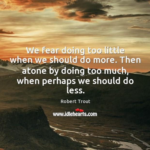 Image, We fear doing too little when we should do more. Then atone by doing too much, when perhaps we should do less.