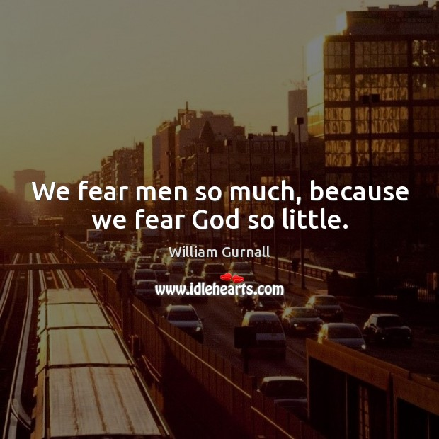 We fear men so much, because we fear God so little. William Gurnall Picture Quote