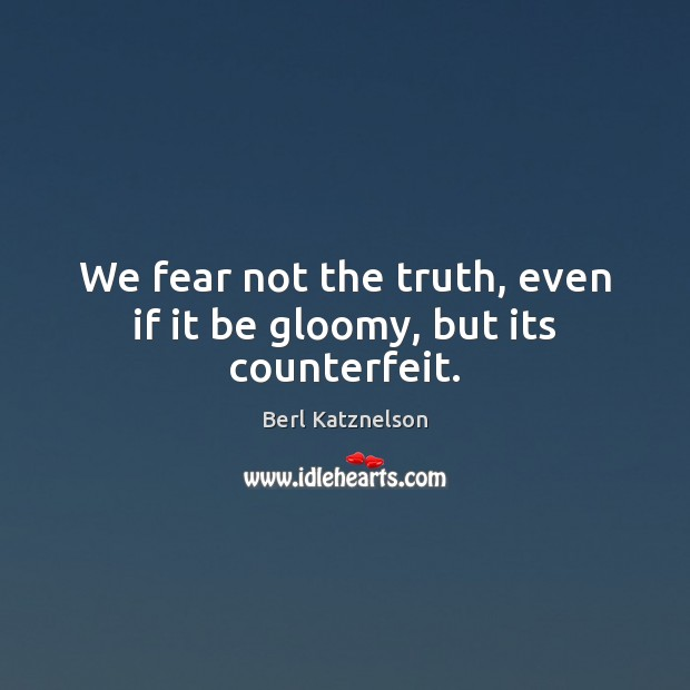 Image, We fear not the truth, even if it be gloomy, but its counterfeit.