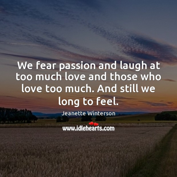 We fear passion and laugh at too much love and those who Image
