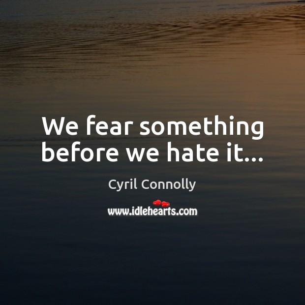 We fear something before we hate it… Cyril Connolly Picture Quote