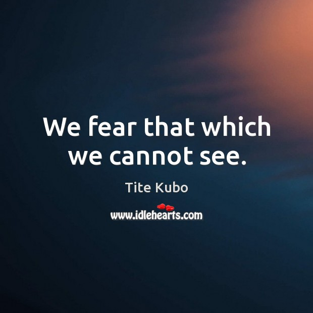 We fear that which we cannot see. Image