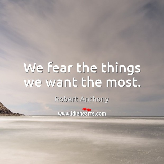We fear the things we want the most. Robert Anthony Picture Quote