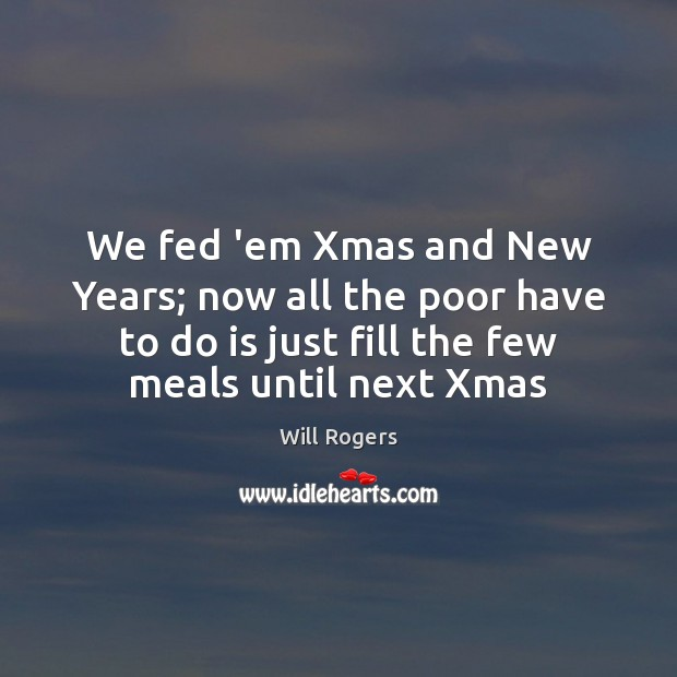We fed 'em Xmas and New Years; now all the poor have Will Rogers Picture Quote