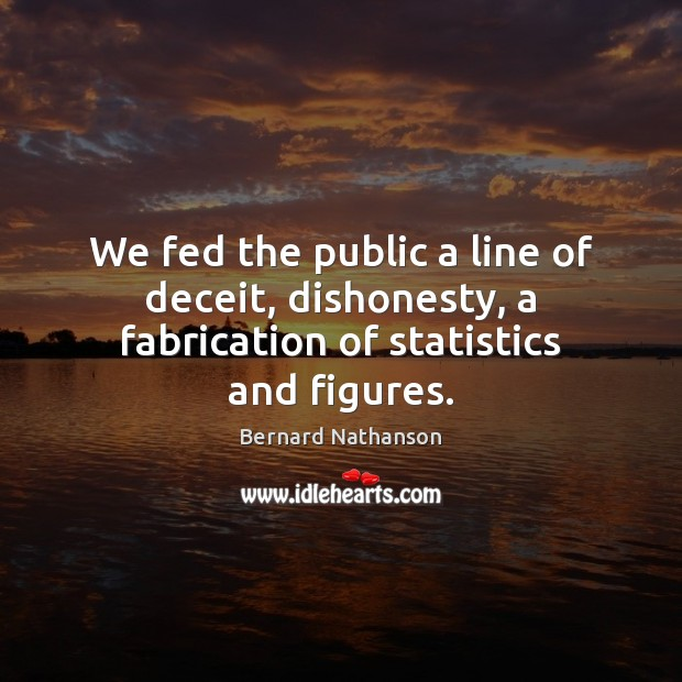Image, We fed the public a line of deceit, dishonesty, a fabrication of statistics and figures.