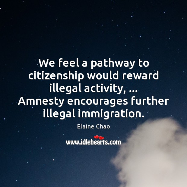 We feel a pathway to citizenship would reward illegal activity, … Amnesty encourages Image