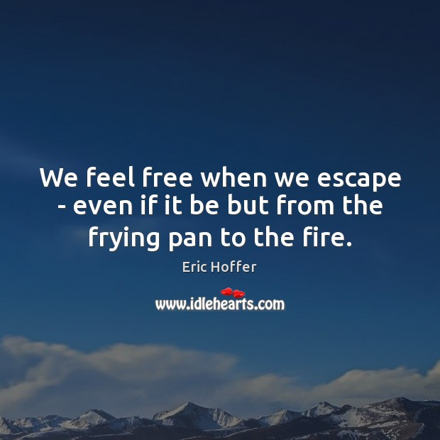 We feel free when we escape – even if it be but from the frying pan to the fire. Eric Hoffer Picture Quote
