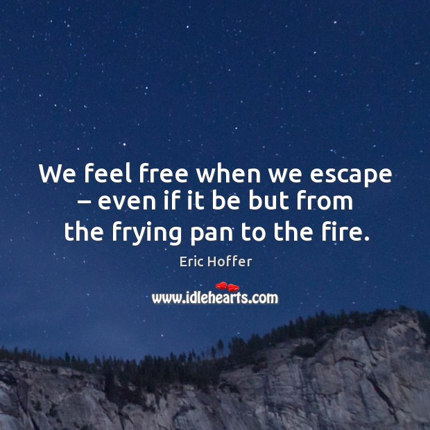 We feel free when we escape – even if it be but from the frying pan to the fire. Image