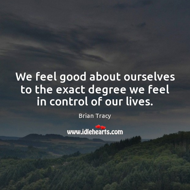 We feel good about ourselves to the exact degree we feel in control of our lives. Brian Tracy Picture Quote