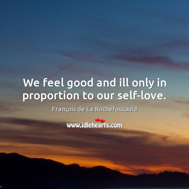 Image, We feel good and ill only in proportion to our self-love.
