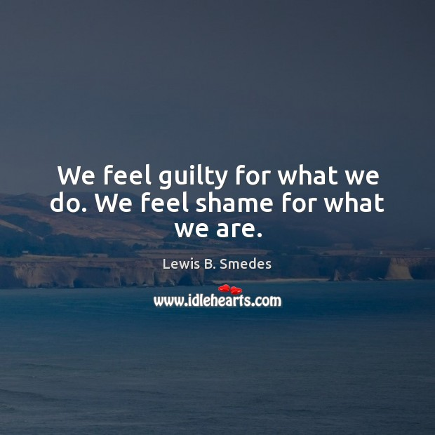 We feel guilty for what we do. We feel shame for what we are. Lewis B. Smedes Picture Quote