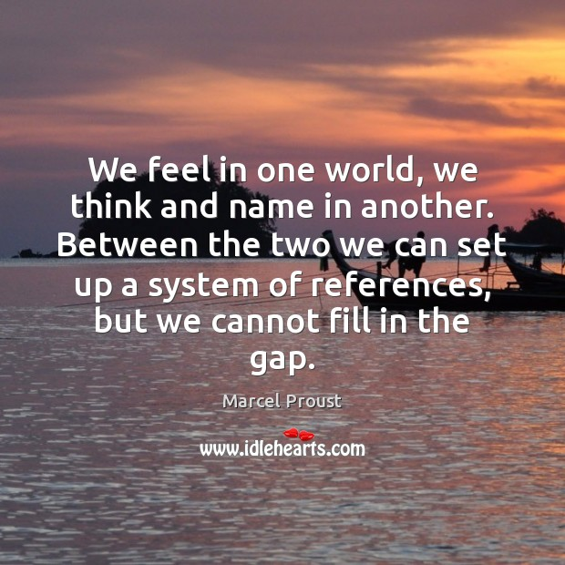 Image, We feel in one world, we think and name in another. Between