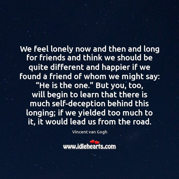 We feel lonely now and then and long for friends and think Vincent van Gogh Picture Quote