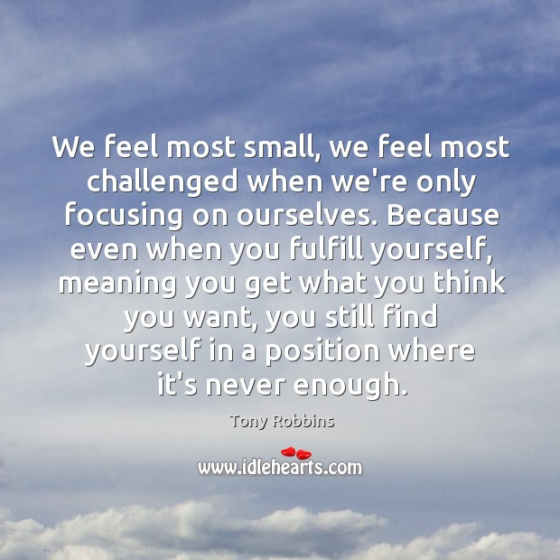 Image, We feel most small, we feel most challenged when we're only focusing