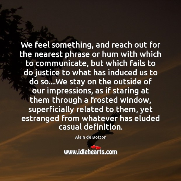 We feel something, and reach out for the nearest phrase or hum Alain de Botton Picture Quote