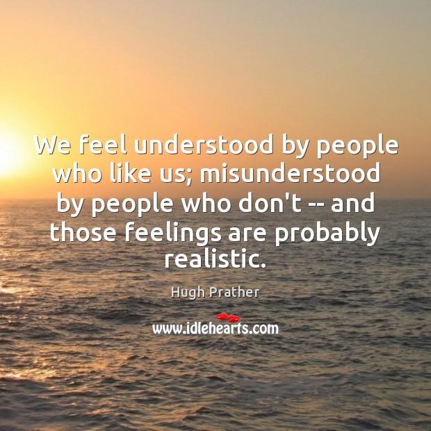 We feel understood by people who like us; misunderstood by people who Image