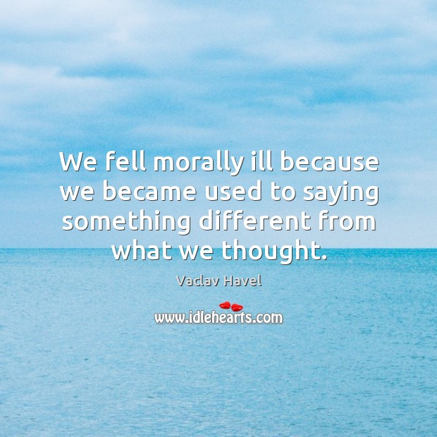 We fell morally ill because we became used to saying something different Image