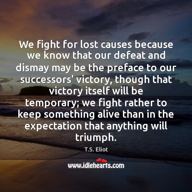 We fight for lost causes because we know that our defeat and T.S. Eliot Picture Quote