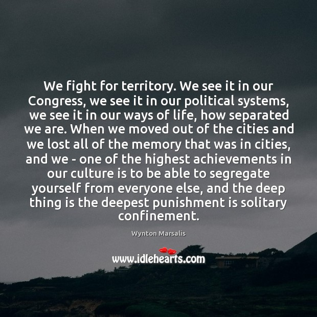 We fight for territory. We see it in our Congress, we see Punishment Quotes Image