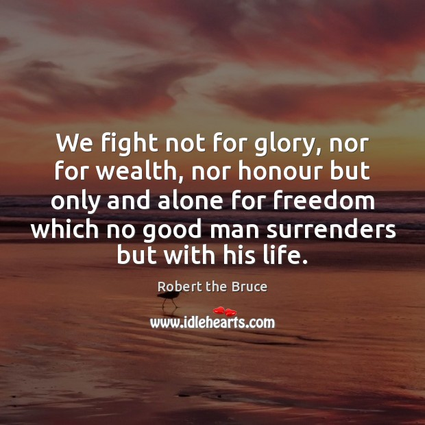 We fight not for glory, nor for wealth, nor honour but only Men Quotes Image