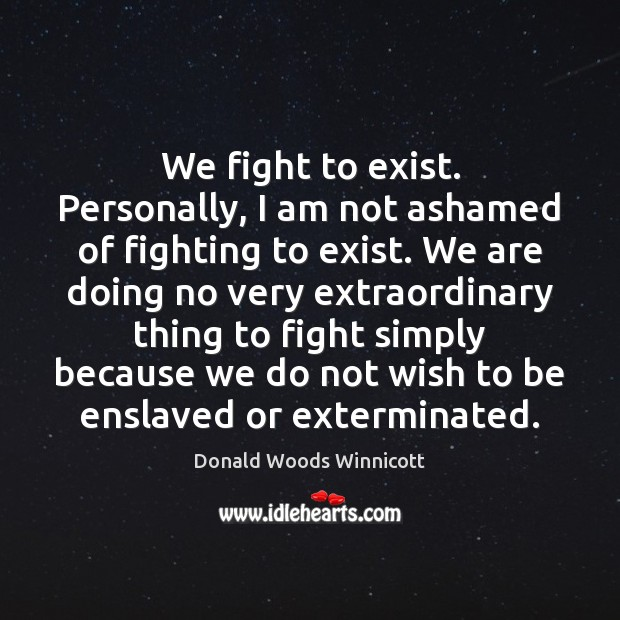 We fight to exist. Personally, I am not ashamed of fighting to Donald Woods Winnicott Picture Quote