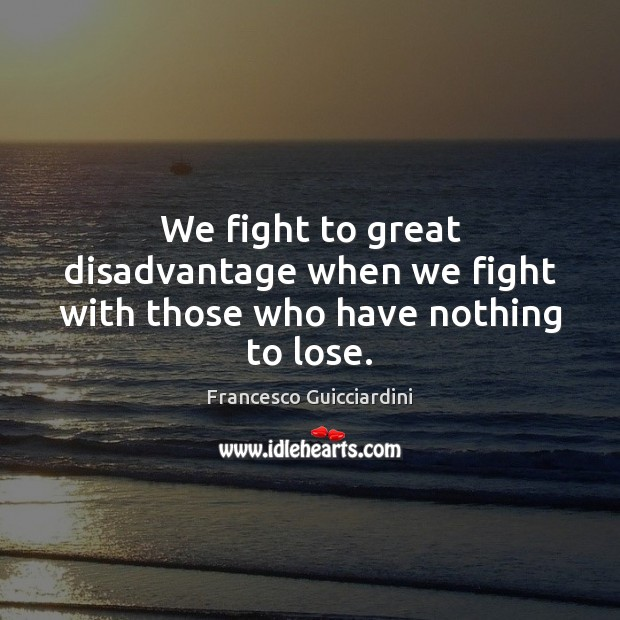 We fight to great disadvantage when we fight with those who have nothing to lose. Francesco Guicciardini Picture Quote