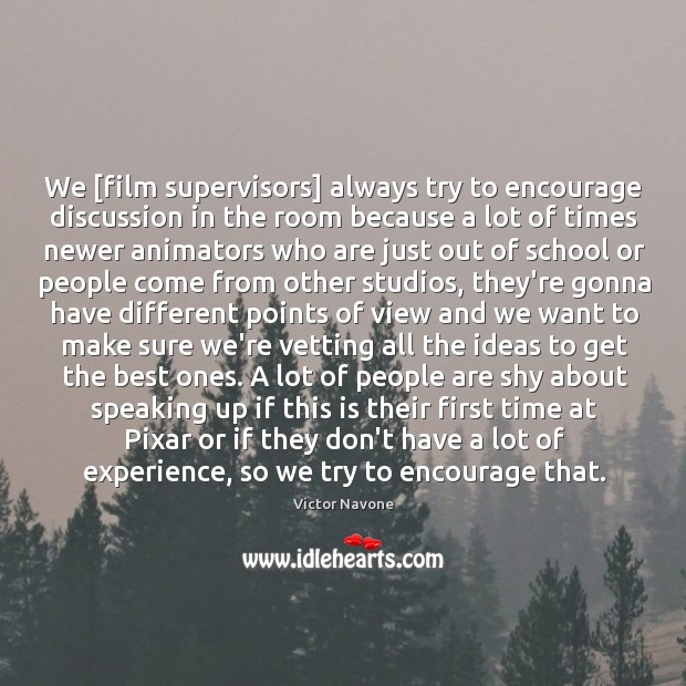 We [film supervisors] always try to encourage discussion in the room because Image