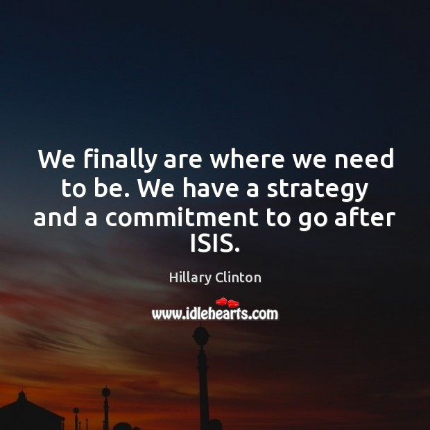We finally are where we need to be. We have a strategy and a commitment to go after ISIS. Hillary Clinton Picture Quote