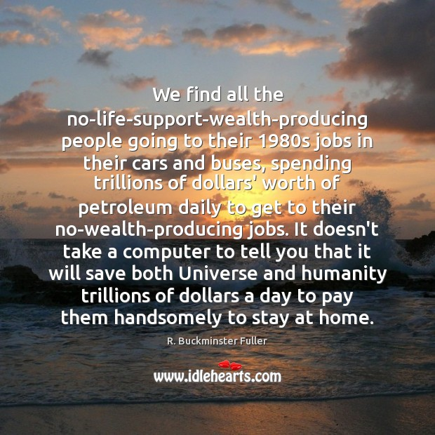 We find all the no-life-support-wealth-producing people going to their 1980s jobs in R. Buckminster Fuller Picture Quote