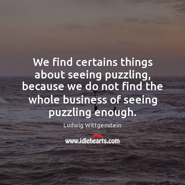 We find certains things about seeing puzzling, because we do not find Image