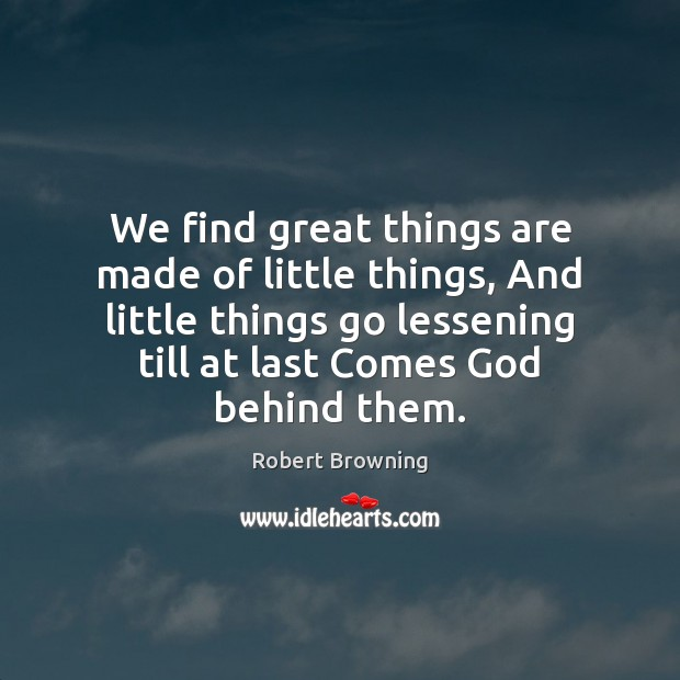 We find great things are made of little things, And little things Robert Browning Picture Quote