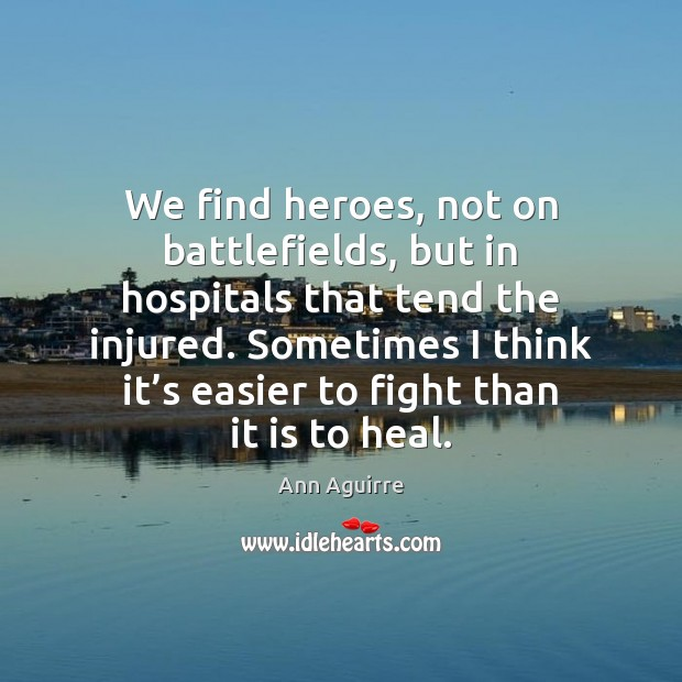 We find heroes, not on battlefields, but in hospitals that tend the Ann Aguirre Picture Quote