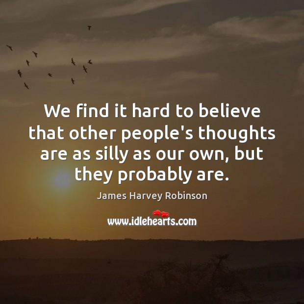 We find it hard to believe that other people's thoughts are as Image