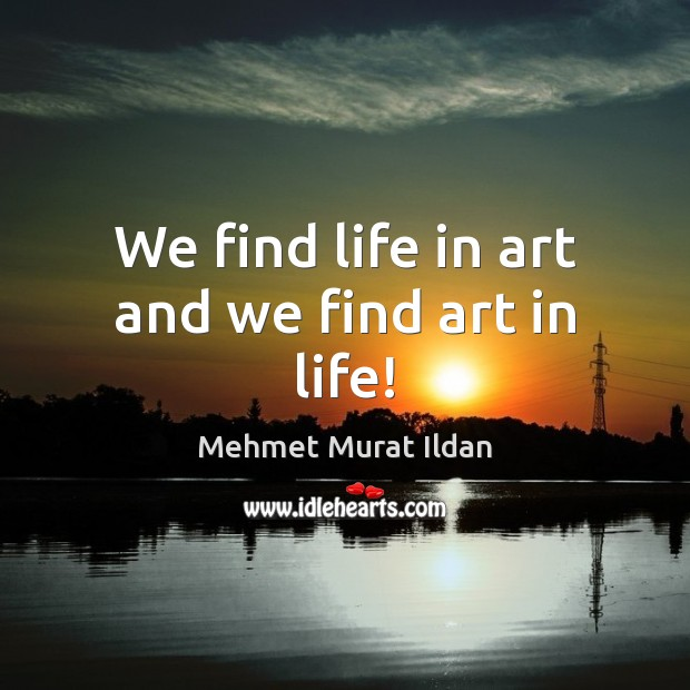 Image, We find life in art and we find art in life!