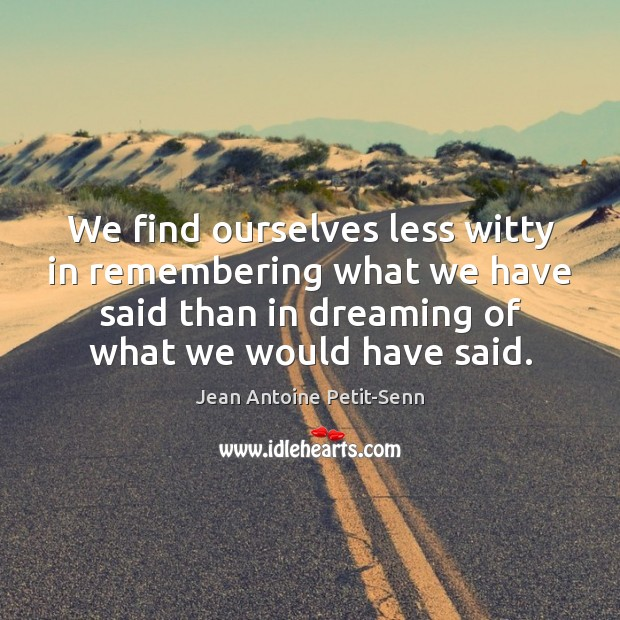 We find ourselves less witty in remembering what we have said than Dreaming Quotes Image