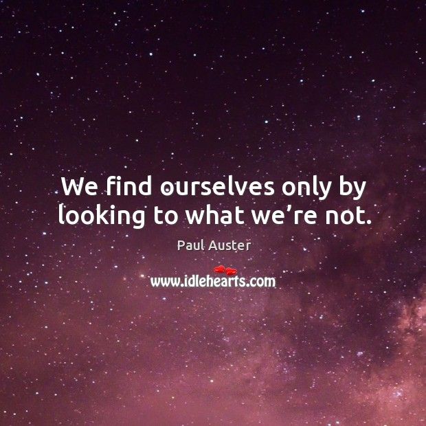 We find ourselves only by looking to what we're not. Image