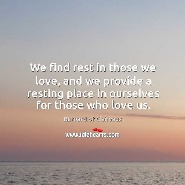 We find rest in those we love, and we provide a resting place in ourselves for those who love us. Image