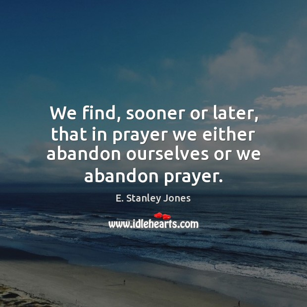 We find, sooner or later, that in prayer we either abandon ourselves or we abandon prayer. E. Stanley Jones Picture Quote