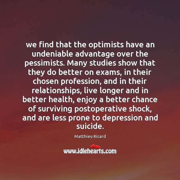 We find that the optimists have an undeniable advantage over the pessimists. Matthieu Ricard Picture Quote